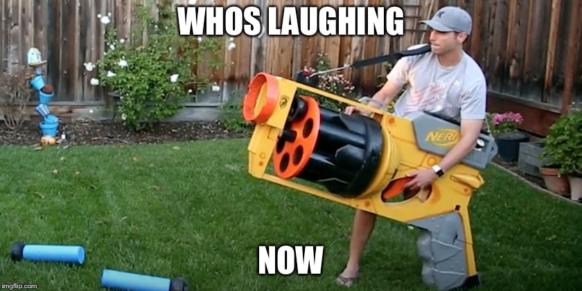 Biggest nerf gun | WHOS LAUGHING NOW | image tagged in biggest nerf gun | made w/ Imgflip meme maker