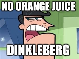Dinkleberg  | NO ORANGE JUICE DINKLEBERG | image tagged in dinkleberg,orange juice | made w/ Imgflip meme maker