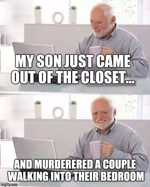 Hide the Pain Harold Meme | MY SON JUST CAME OUT OF THE CLOSET... AND MURDERERED A COUPLE WALKING INTO THEIR BEDROOM | image tagged in memes,hide the pain harold | made w/ Imgflip meme maker