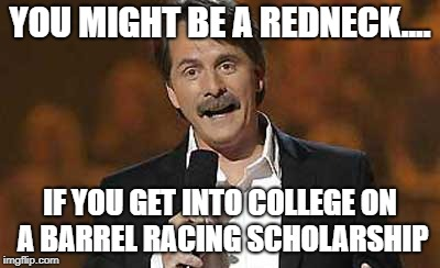 Jeff Foxworthy you might be a redneck | YOU MIGHT BE A REDNECK.... IF YOU GET INTO COLLEGE ON A BARREL RACING SCHOLARSHIP | image tagged in jeff foxworthy you might be a redneck | made w/ Imgflip meme maker