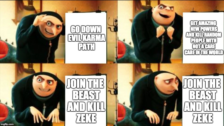 Infamous 2 Evil Karma | GO DOWN EVIL KARMA PATH GET AMAZING NEW POWERS AND KILL RANDOM PEOPLE WITH NOT A CARE CARE IN THE WORLD JOIN THE BEAST AND KILL ZEKE JOIN TH | image tagged in gru diabolical plan fail,infamous,video game,cole macgrath,zeke dunbar,infamous 2 | made w/ Imgflip meme maker
