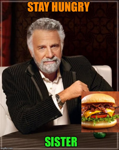 The Most Interesting Man In The World Meme | STAY HUNGRY SISTER | image tagged in memes,the most interesting man in the world | made w/ Imgflip meme maker
