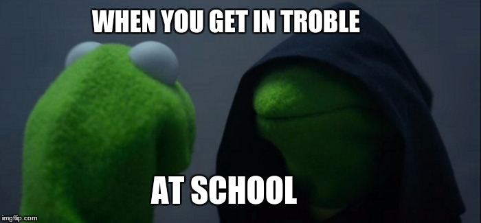 Evil Kermit Meme | WHEN YOU GET IN TROBLE AT SCHOOL | image tagged in memes,evil kermit | made w/ Imgflip meme maker