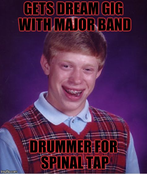 Metal Week | GETS DREAM GIG WITH MAJOR BAND DRUMMER FOR SPINAL TAP | image tagged in memes,bad luck brian,metal mania week,spinal tap | made w/ Imgflip meme maker