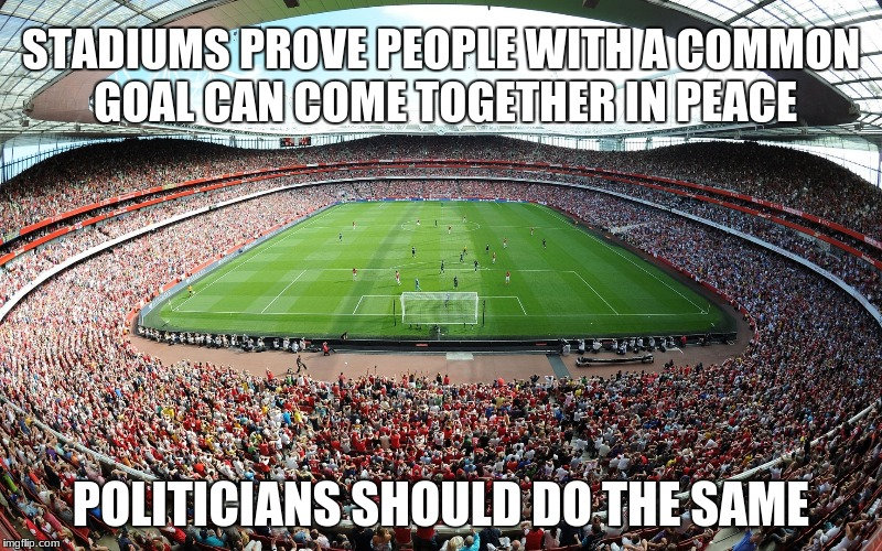 STADIUMS PROVE PEOPLE WITH A COMMON GOAL CAN COME TOGETHER IN PEACE POLITICIANS SHOULD DO THE SAME | image tagged in stadium | made w/ Imgflip meme maker