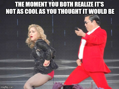PSY Week, 10th March to 18th March, the first ever Meme_Kitteh event! | THE MOMENT YOU BOTH REALIZE IT'S NOT AS COOL AS YOU THOUGHT IT WOULD BE | image tagged in psy week,psy,gangnam style,madonna,cool,meme | made w/ Imgflip meme maker