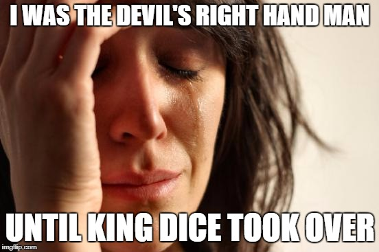 I know that feel, bruh | I WAS THE DEVIL'S RIGHT HAND MAN UNTIL KING DICE TOOK OVER | image tagged in memes,first world problems,king dice,cuphead | made w/ Imgflip meme maker
