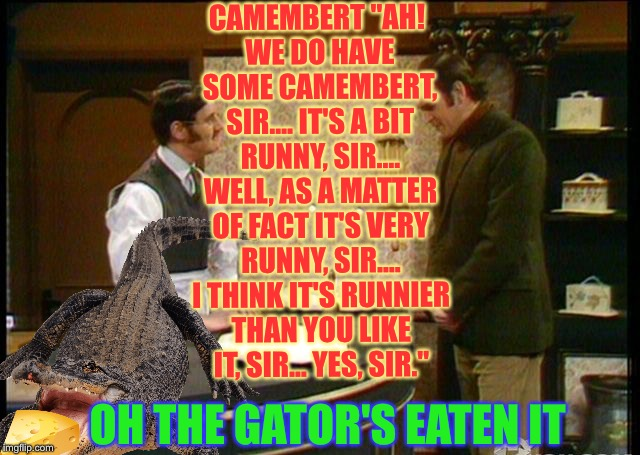 "CAMEMBERT	""AH! WE DO HAVE SOME CAMEMBERT, SIR.... IT'S A BIT RUNNY, SIR.... WELL, AS A MATTER OF FACT IT'S VERY RUNNY, SIR.... I THINK IT'S  
