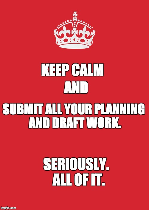 Keep Calm And Carry On Red | KEEP CALM SUBMIT ALL YOUR PLANNING AND DRAFT WORK. AND SERIOUSLY.  ALL OF IT. | image tagged in memes,keep calm and carry on red | made w/ Imgflip meme maker