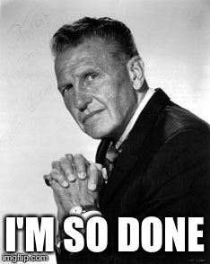 I'M SO DONE | image tagged in ralph bellamy | made w/ Imgflip meme maker