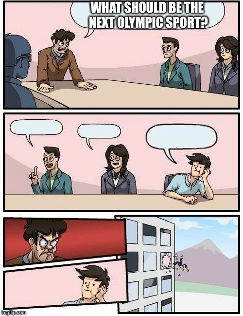 Boardroom Meeting Suggestion Meme | WHAT SHOULD BE THE NEXT OLYMPIC SPORT? | image tagged in memes,boardroom meeting suggestion | made w/ Imgflip meme maker