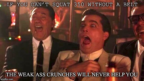 GOODFELLAS LAUGHING SCENE, HENRY HILL | IF YOU CAN'T SQUAT 350 WITHOUT A BELT THE WEAK ASS CRUNCHES WILL NEVER HELP YOU | image tagged in goodfellas laughing scene,henry hill | made w/ Imgflip meme maker