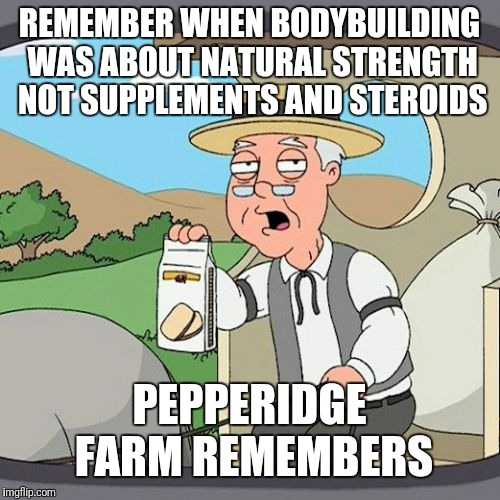 Pepperidge Farm Remembers Meme | REMEMBER WHEN BODYBUILDING WAS ABOUT NATURAL STRENGTH NOT SUPPLEMENTS AND STEROIDS PEPPERIDGE FARM REMEMBERS | image tagged in memes,pepperidge farm remembers | made w/ Imgflip meme maker