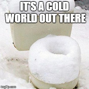 cold seat | IT'S A COLD WORLD OUT THERE | image tagged in cold seat | made w/ Imgflip meme maker