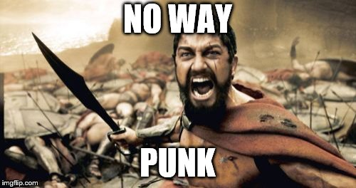 Sparta Leonidas Meme | NO WAY PUNK | image tagged in memes,sparta leonidas | made w/ Imgflip meme maker