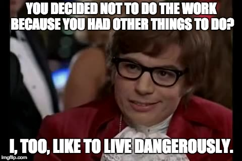 I Too Like To Live Dangerously | YOU DECIDED NOT TO DO THE WORK BECAUSE YOU HAD OTHER THINGS TO DO? I, TOO, LIKE TO LIVE DANGEROUSLY. | image tagged in memes,i too like to live dangerously | made w/ Imgflip meme maker