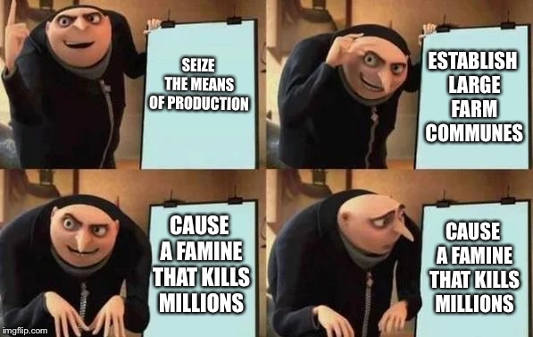 Gru's Plan | SEIZE THE MEANS OF PRODUCTION ESTABLISH LARGE FARM COMMUNES CAUSE A FAMINE THAT KILLS MILLIONS CAUSE A FAMINE THAT KILLS MILLIONS | image tagged in gru's plan | made w/ Imgflip meme maker