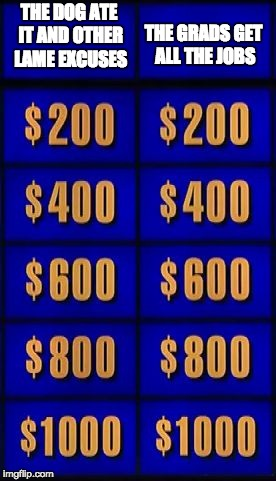 jeopardy two categories | THE DOG ATE IT AND OTHER LAME EXCUSES THE GRADS GET ALL THE JOBS | image tagged in jeopardy two categories | made w/ Imgflip meme maker