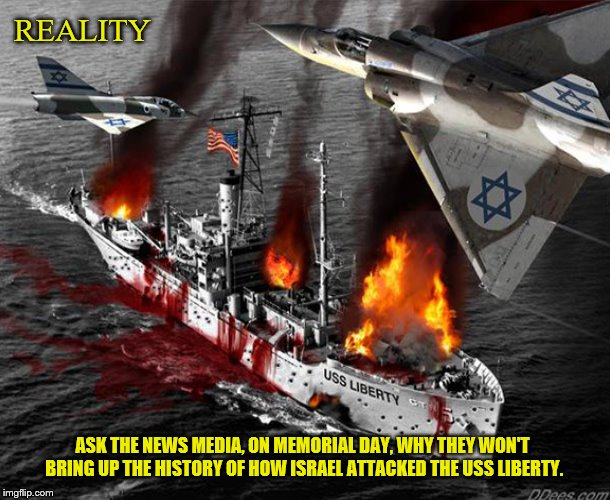 USS Liberty | REALITY ASK THE NEWS MEDIA, ON MEMORIAL DAY, WHY THEY WON'T BRING UP THE HISTORY OF HOW ISRAEL ATTACKED THE USS LIBERTY. | image tagged in uss liberty,veterans,zionist,israel,america,cover up | made w/ Imgflip meme maker