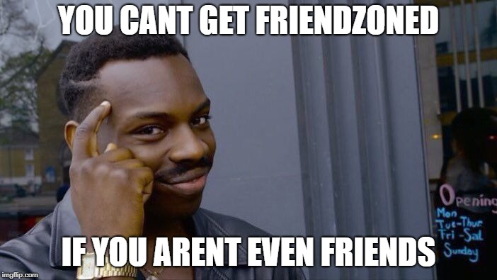 Roll Safe Think About It Meme | YOU CANT GET FRIENDZONED IF YOU ARENT EVEN FRIENDS | image tagged in memes,roll safe think about it | made w/ Imgflip meme maker