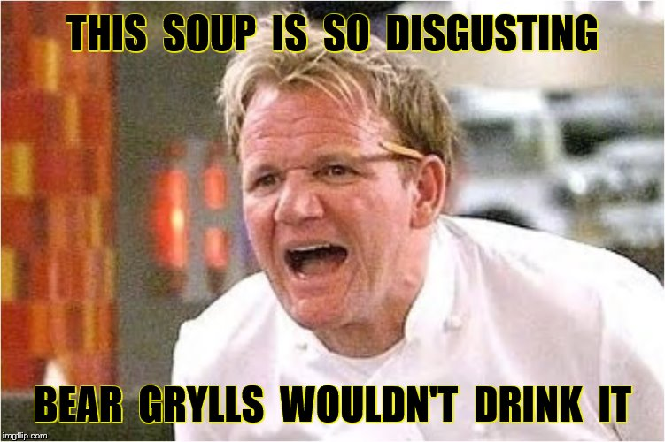 THIS  SOUP  IS  SO  DISGUSTING BEAR  GRYLLS  WOULDN'T  DRINK  IT | made w/ Imgflip meme maker