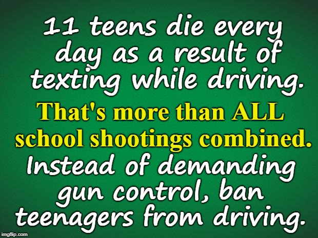 Green background | 11 teens die every day as a result of texting while driving. Instead of demanding gun control, ban teenagers from driving. That's more than  | image tagged in green background | made w/ Imgflip meme maker