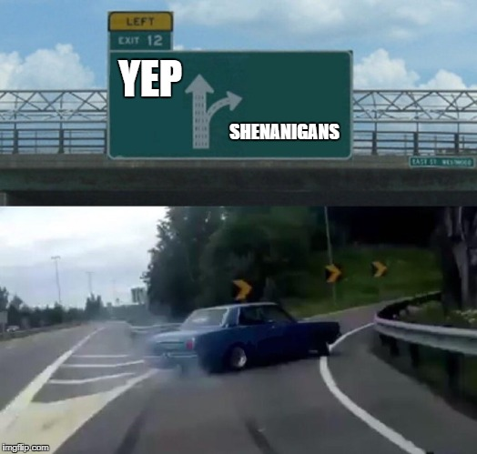 Left Exit 12 Off Ramp Meme | YEP SHENANIGANS | image tagged in memes,left exit 12 off ramp | made w/ Imgflip meme maker