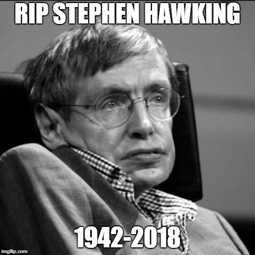 RIP STEPHEN HAWKING 1942-2018 | image tagged in stephen hawking | made w/ Imgflip meme maker