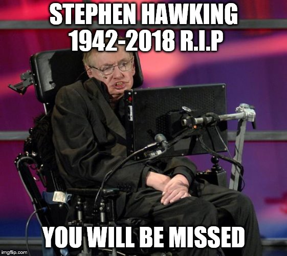 Stephen Hawking | STEPHEN HAWKING 1942-2018 R.I.P YOU WILL BE MISSED | image tagged in stephen hawking | made w/ Imgflip meme maker