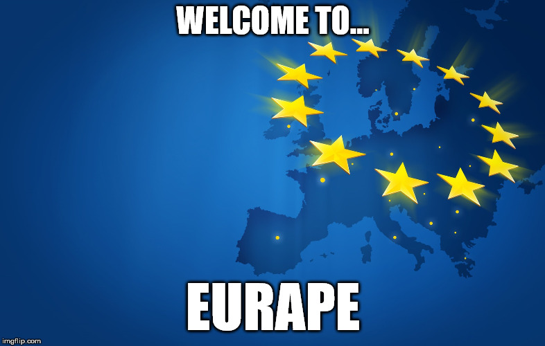 WELCOME TO... EURAPE | image tagged in europe,european union,college liberal,liberals,stupid liberals,goofy stupid liberal college student | made w/ Imgflip meme maker