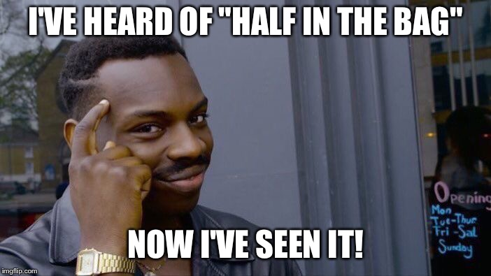 "Roll Safe Think About It Meme | I'VE HEARD OF ""HALF IN THE BAG"" NOW I'VE SEEN IT! 