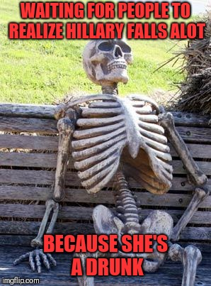 Waiting Skeleton Meme | WAITING FOR PEOPLE TO REALIZE HILLARY FALLS ALOT BECAUSE SHE'S A DRUNK | image tagged in memes,waiting skeleton | made w/ Imgflip meme maker