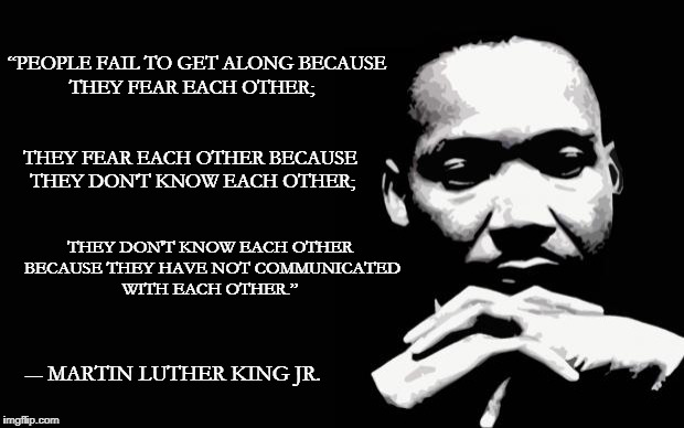 "Martin Luther King Jr. | ""PEOPLE FAIL TO GET ALONG BECAUSE THEY FEAR EACH OTHER; THEY FEAR EACH OTHER BECAUSE THEY DON'T KNOW EACH OTHER; THEY DON'T KNOW EACH OTHER  