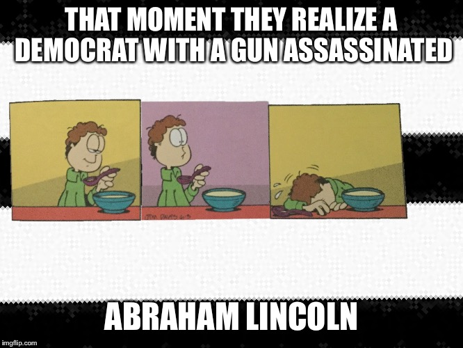 That moment you realize  | THAT MOMENT THEY REALIZE A DEMOCRAT WITH A GUN ASSASSINATED ABRAHAM LINCOLN | image tagged in that moment you realize | made w/ Imgflip meme maker