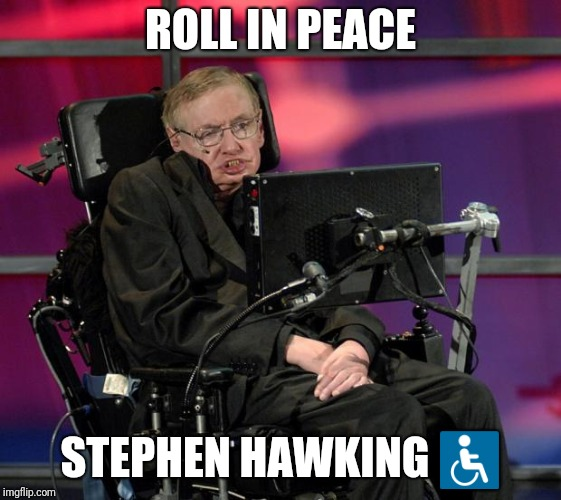 Stephen Hawking | ROLL IN PEACE STEPHEN HAWKING ♿ | image tagged in stephen hawking | made w/ Imgflip meme maker