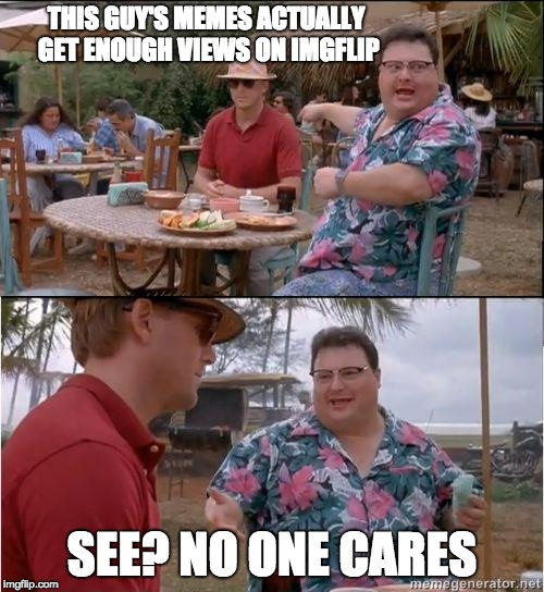 See? No one cares | THIS GUY'S MEMES ACTUALLY GET ENOUGH VIEWS ON IMGFLIP SEE? NO ONE CARES | image tagged in see no one cares | made w/ Imgflip meme maker