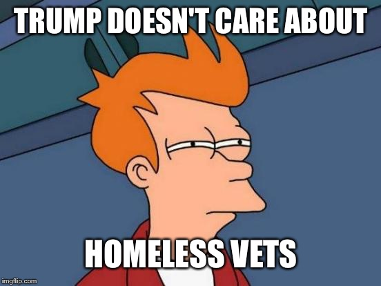 Futurama Fry Meme | TRUMP DOESN'T CARE ABOUT HOMELESS VETS | image tagged in memes,futurama fry | made w/ Imgflip meme maker
