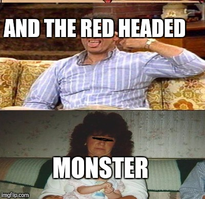 AND THE RED HEADED MONSTER | made w/ Imgflip meme maker