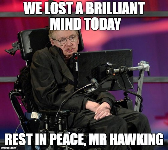 I may not have agreed with everything he said, but this is a hard hit on the world. | WE LOST A BRILLIANT MIND TODAY REST IN PEACE, MR HAWKING | image tagged in stephen hawking | made w/ Imgflip meme maker