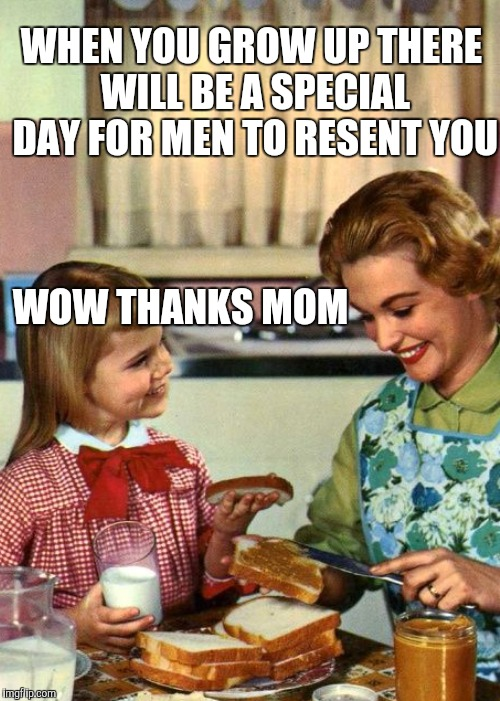 WHEN YOU GROW UP THERE WILL BE A SPECIAL DAY FOR MEN TO RESENT YOU WOW THANKS MOM | made w/ Imgflip meme maker