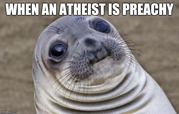 Awkward Moment Sealion Meme | WHEN AN ATHEIST IS PREACHY | image tagged in memes,awkward moment sealion | made w/ Imgflip meme maker