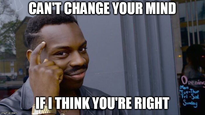 Roll Safe Think About It Meme | CAN'T CHANGE YOUR MIND IF I THINK YOU'RE RIGHT | image tagged in memes,roll safe think about it | made w/ Imgflip meme maker