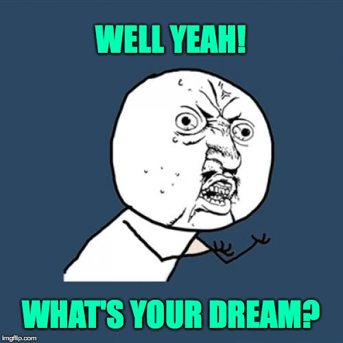 Y U No Meme | WELL YEAH! WHAT'S YOUR DREAM? | image tagged in memes,y u no | made w/ Imgflip meme maker