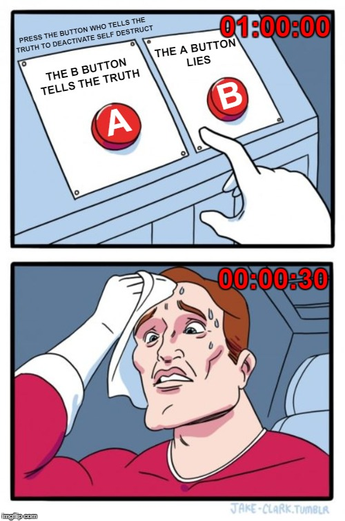 Paradox buttons | THE B BUTTON TELLS THE TRUTH THE A BUTTON LIES PRESS THE BUTTON WHO TELLS THE TRUTH TO DEACTIVATE SELF DESTRUCT A B 01:00:00 00:00:30 | image tagged in memes,two buttons,paradox | made w/ Imgflip meme maker