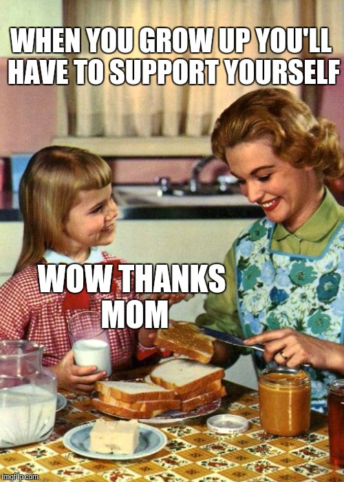 WHEN YOU GROW UP YOU'LL HAVE TO SUPPORT YOURSELF WOW THANKS MOM | made w/ Imgflip meme maker