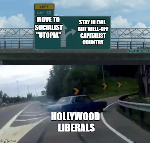 "And so much for idealism | MOVE TO SOCIALIST ""UTOPIA"" STAY IN EVIL BUT WELL-OFF CAPITALIST COUNTRY HOLLYWOOD LIBERALS 