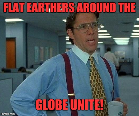 That Would Be Great Meme | FLAT EARTHERS AROUND THE GLOBE UNITE! | image tagged in memes,that would be great | made w/ Imgflip meme maker