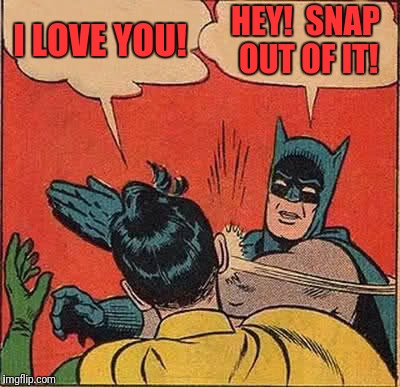 Batman Slapping Robin Meme | I LOVE YOU! HEY!  SNAP OUT OF IT! | image tagged in memes,batman slapping robin | made w/ Imgflip meme maker