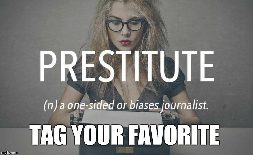 Reporters These Days |  TAG YOUR FAVORITE | image tagged in prestitute,memes,fake news,liberal media,bullshit | made w/ Imgflip meme maker