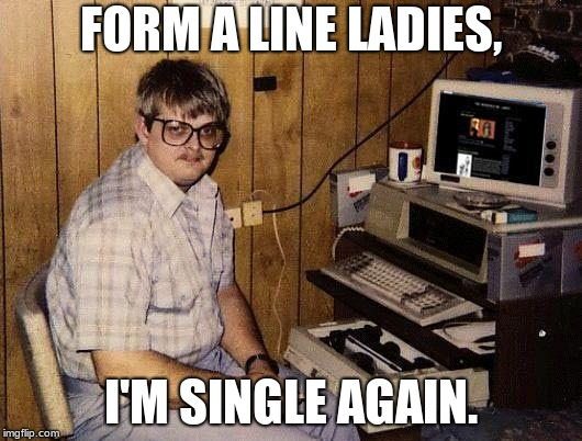 computer nerd | FORM A LINE LADIES, I'M SINGLE AGAIN. | image tagged in computer nerd | made w/ Imgflip meme maker